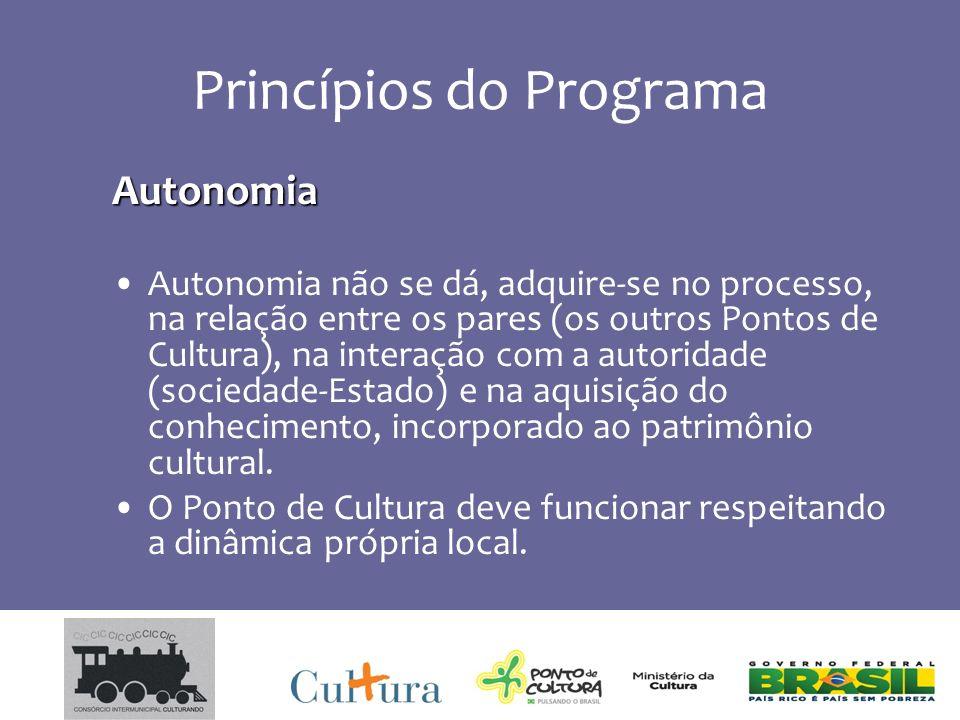 Princípios do Programa Autonomia Autonomia não se dá, adquire-se no processo, na relação entre os pares (os outros Pontos de Cultura), na interação com a autoridade (sociedade-Estado) e na aquisição do conhecimento, incorporado ao patrimônio cultural.