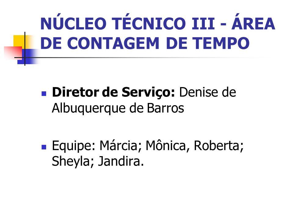 NÚCLEO TÉCNICO III - ÁREA DE CONTAGEM DE TEMPO Diretor de Serviço: Denise de Albuquerque de Barros Equipe: Márcia; Mônica, Roberta; Sheyla; Jandira.