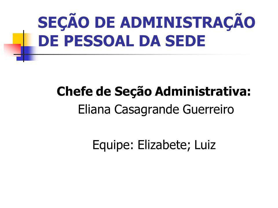 SEÇÃO DE ADMINISTRAÇÃO DE PESSOAL DA SEDE Chefe de Seção Administrativa: Eliana Casagrande Guerreiro Equipe: Elizabete; Luiz