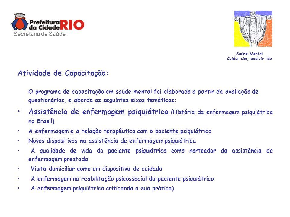 Saúde Mental Cuidar sim, excluir não Atividade de Capacitação: O programa de capacitação em saúde mental foi elaborado a partir da avaliação de questionários, e aborda os seguintes eixos temáticos: Assistência de enfermagem psiquiátrica (História da enfermagem psiquiátrica no Brasil) A enfermagem e a relação terapêutica com o paciente psiquiátrico Novos dispositivos na assistência de enfermagem psiquiátrica A qualidade de vida do paciente psiquiátrico como norteador da assistência de enfermagem prestada Visita domiciliar como um dispositivo de cuidado A enfermagem na reabilitação psicossocial do paciente psiquiátrico A enfermagem psiquiátrica criticando a sua prática) Secretaria de Saúde
