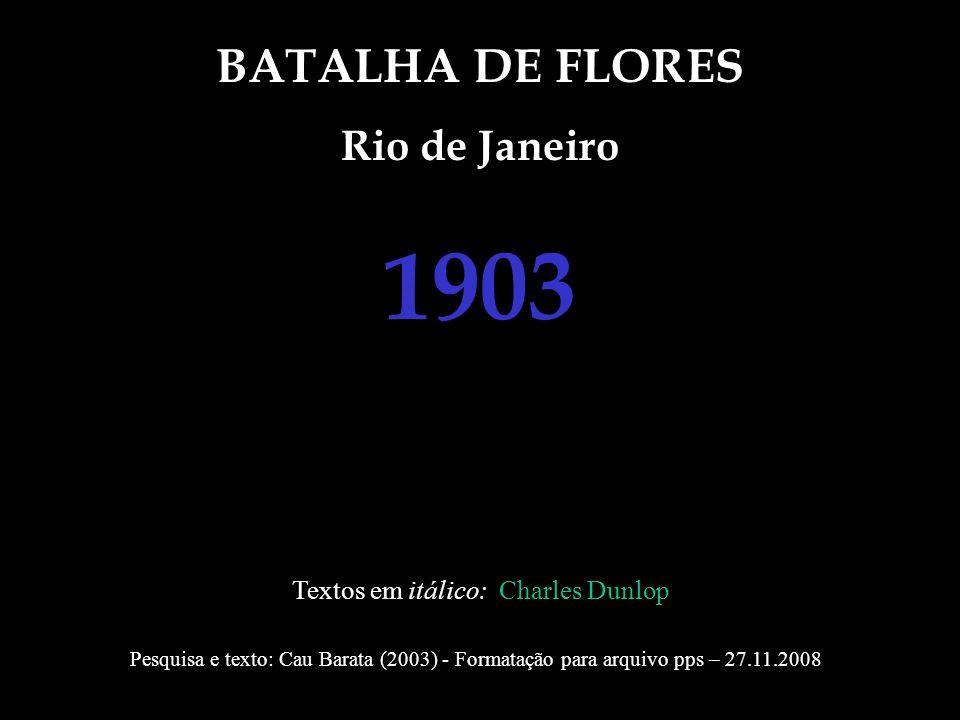 BATALHA DE FLORES Rio de Janeiro 1903 Textos em itálico: Charles Dunlop Pesquisa e texto: Cau Barata (2003) - Formatação para arquivo pps – 27.11.2008