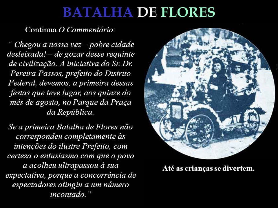 BATALHA DE FLORES O jornal, O Commentário, de setembro de 1903, deixou-nos os seguintes comentários: Sabem todos que essas batalhas de Flores, tão ani