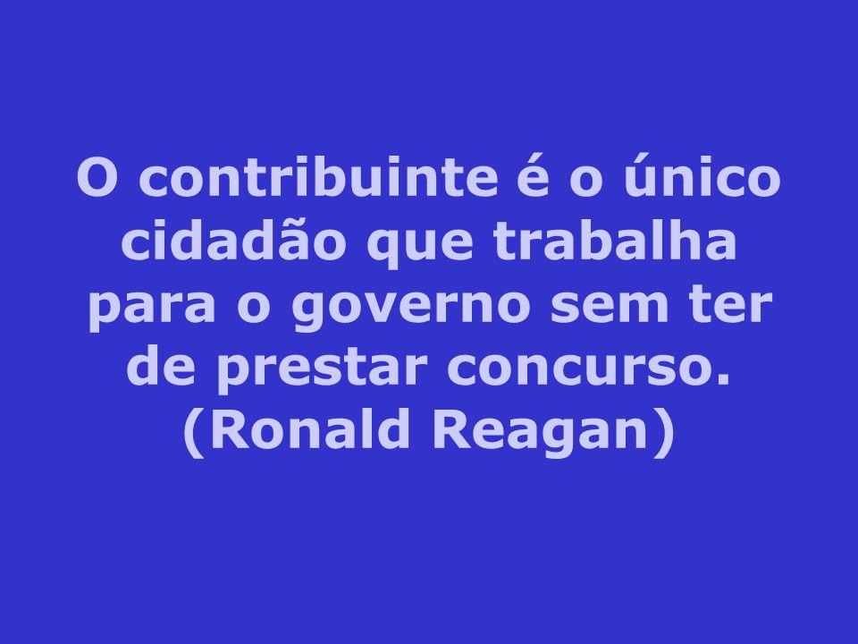 O contribuinte é o único cidadão que trabalha para o governo sem ter de prestar concurso. (Ronald Reagan)