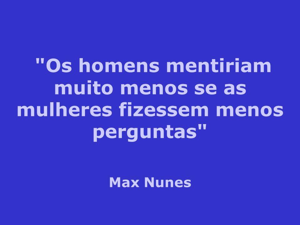 Os homens mentiriam muito menos se as mulheres fizessem menos perguntas Max Nunes