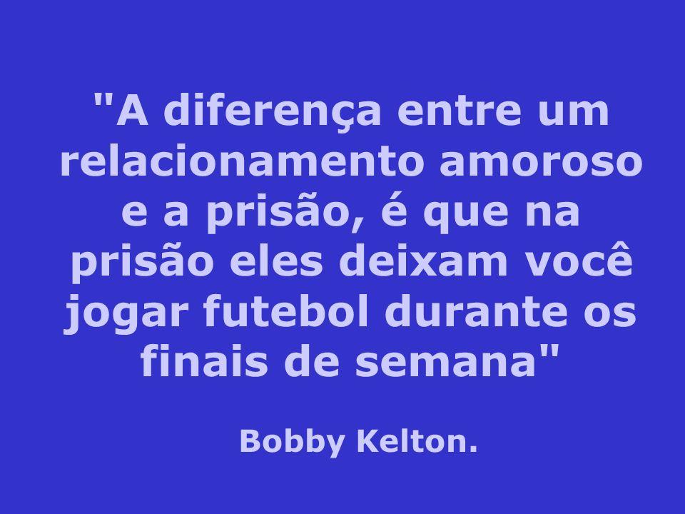 A diferença entre um relacionamento amoroso e a prisão, é que na prisão eles deixam você jogar futebol durante os finais de semana Bobby Kelton.