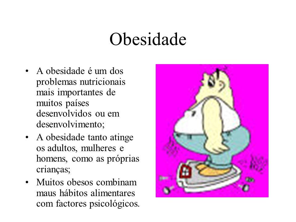 Obesidade A obesidade é um dos problemas nutricionais mais importantes de muitos países desenvolvidos ou em desenvolvimento; A obesidade tanto atinge os adultos, mulheres e homens, como as próprias crianças; Muitos obesos combinam maus hábitos alimentares com factores psicológicos.
