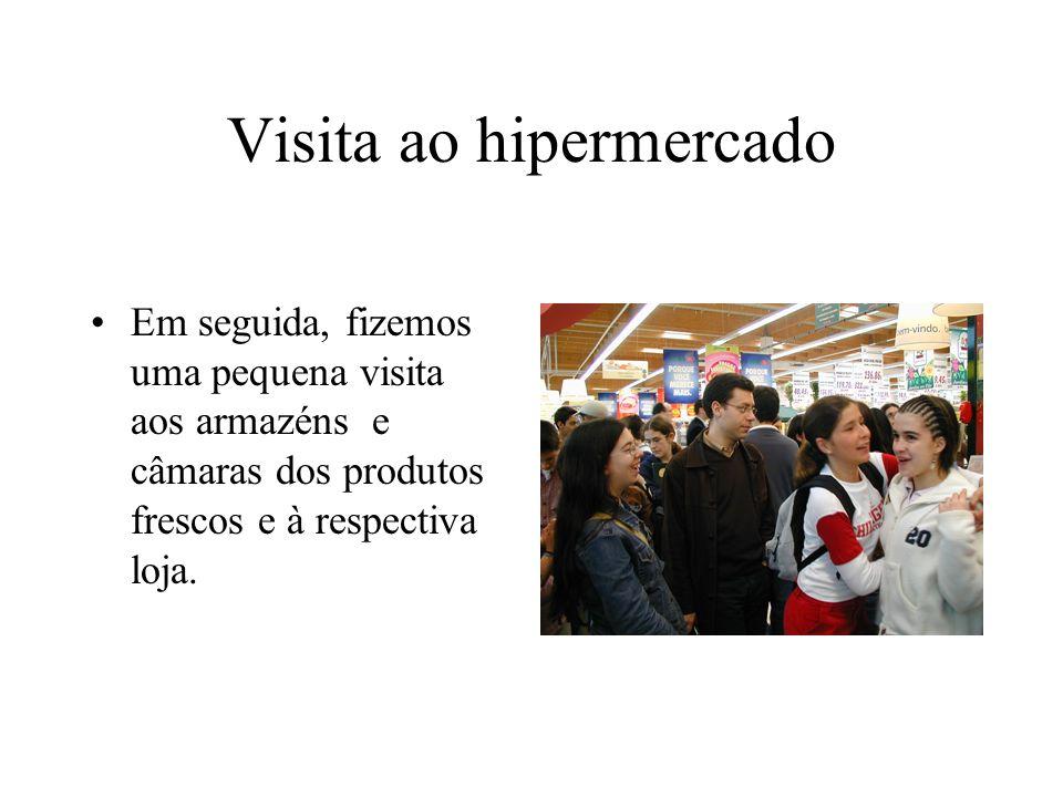 Visita ao hipermercado Em seguida, fizemos uma pequena visita aos armazéns e câmaras dos produtos frescos e à respectiva loja.