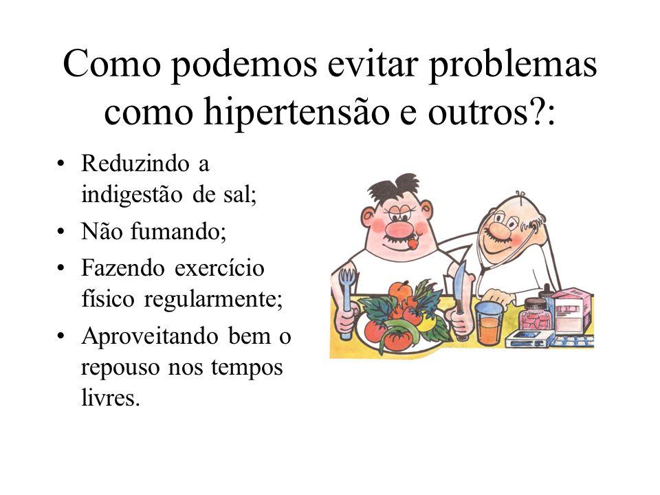 Como podemos evitar problemas como hipertensão e outros?: Reduzindo a indigestão de sal; Não fumando; Fazendo exercício físico regularmente; Aproveitando bem o repouso nos tempos livres.