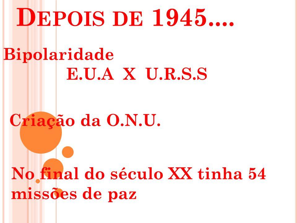 D EPOIS DE 1945.... Bipolaridade E.U.A X U.R.S.S Criação da O.N.U. No final do século XX tinha 54 missões de paz