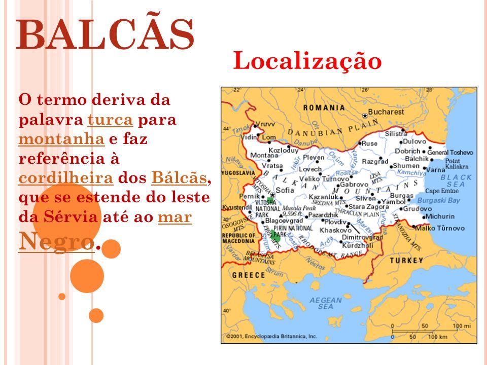 BALCÃS Localização O termo deriva da palavra turca para montanha e faz referência à cordilheira dos Bálcãs, que se estende do leste da Sérvia até ao m