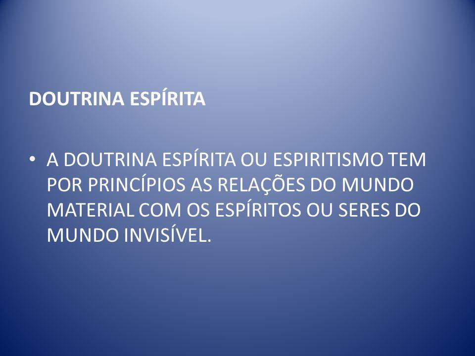 DOUTRINA ESPÍRITA A DOUTRINA ESPÍRITA OU ESPIRITISMO TEM POR PRINCÍPIOS AS RELAÇÕES DO MUNDO MATERIAL COM OS ESPÍRITOS OU SERES DO MUNDO INVISÍVEL.