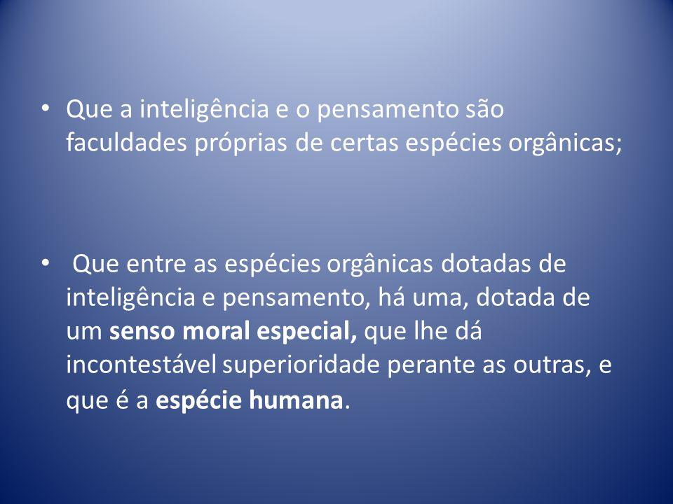 Que a inteligência e o pensamento são faculdades próprias de certas espécies orgânicas; Que entre as espécies orgânicas dotadas de inteligência e pensamento, há uma, dotada de um senso moral especial, que lhe dá incontestável superioridade perante as outras, e que é a espécie humana.
