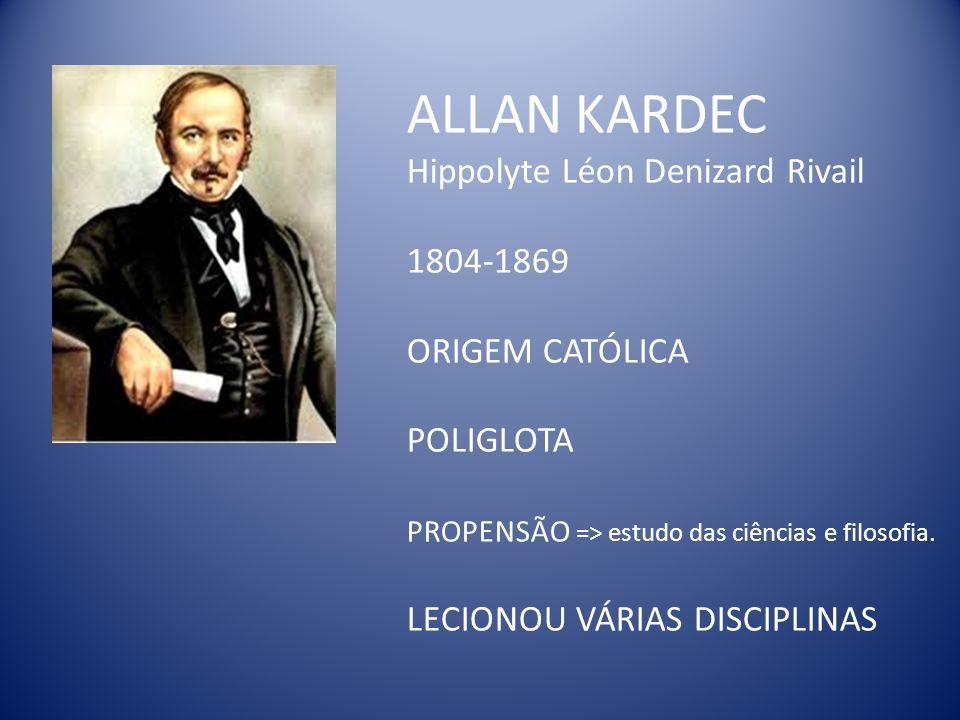 ALLAN KARDEC Hippolyte Léon Denizard Rivail 1804-1869 ORIGEM CATÓLICA POLIGLOTA PROPENSÃO => estudo das ciências e filosofia.