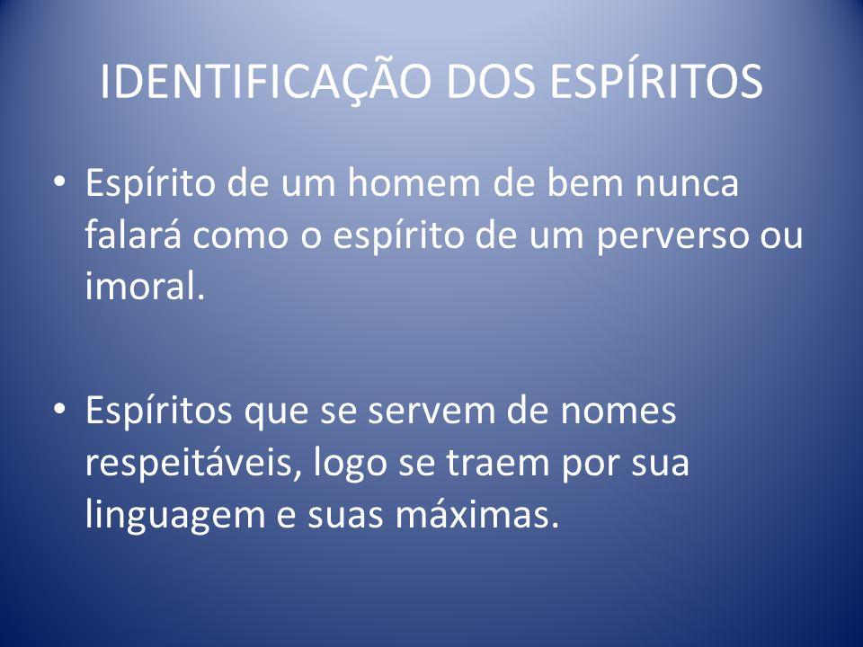 IDENTIFICAÇÃO DOS ESPÍRITOS Espírito de um homem de bem nunca falará como o espírito de um perverso ou imoral.