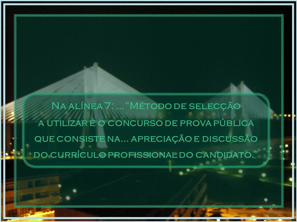 Na alínea 7: … Método de selecção a utilizar é o concurso de prova pública que consiste na… apreciação e discussão do currículo profissional do candidato.