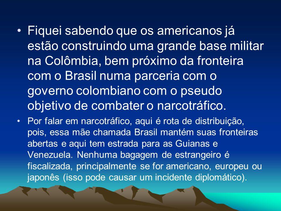 Fiquei sabendo que os americanos já estão construindo uma grande base militar na Colômbia, bem próximo da fronteira com o Brasil numa parceria com o g