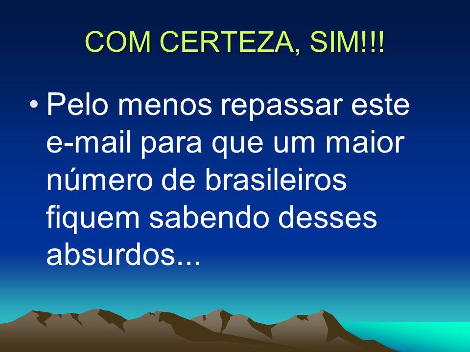 COM CERTEZA, SIM!!! Pelo menos repassar este e-mail para que um maior número de brasileiros fiquem sabendo desses absurdos...