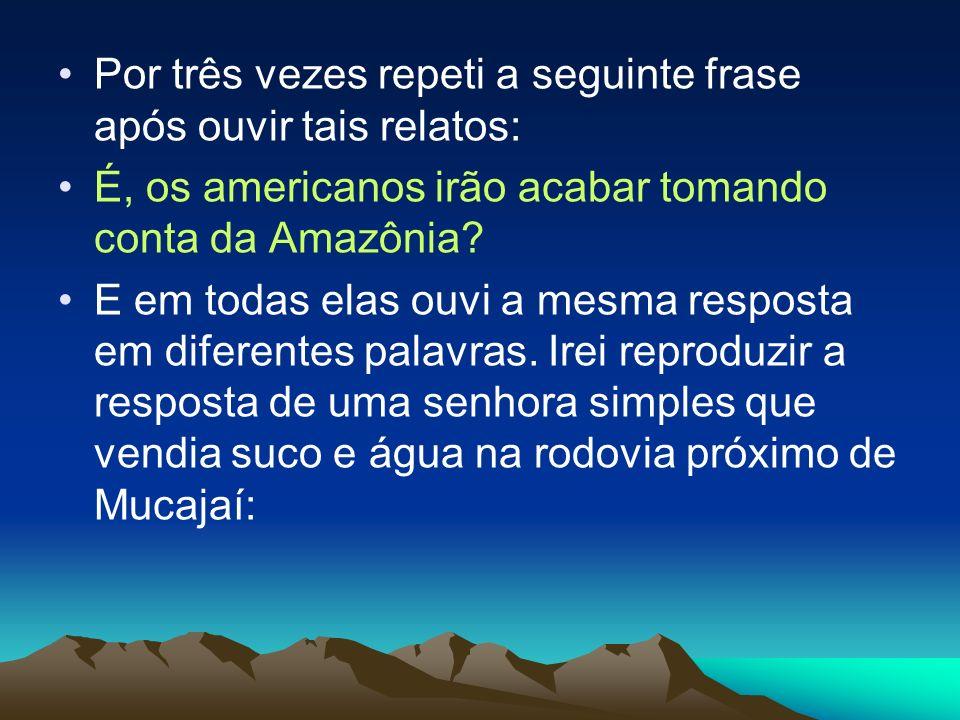 Por três vezes repeti a seguinte frase após ouvir tais relatos: É, os americanos irão acabar tomando conta da Amazônia? E em todas elas ouvi a mesma r