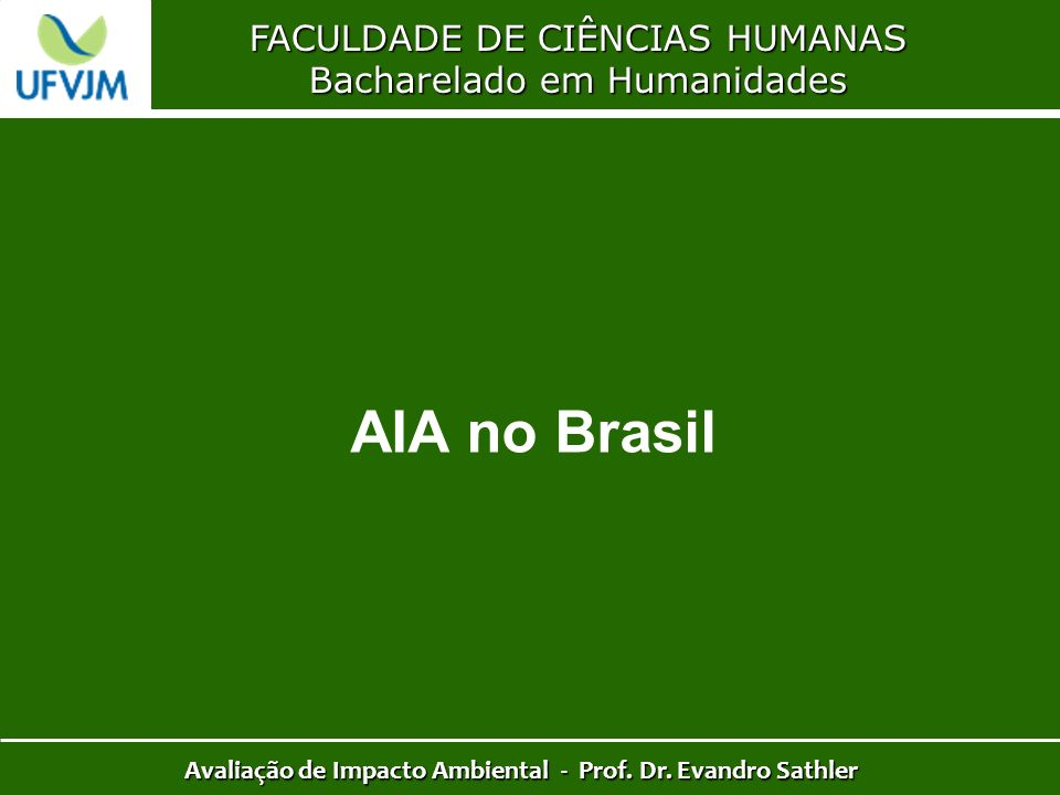 FACULDADE DE CIÊNCIAS HUMANAS Bacharelado em Humanidades Avaliação de Impacto Ambiental - Prof. Dr. Evandro Sathler AIA no Brasil