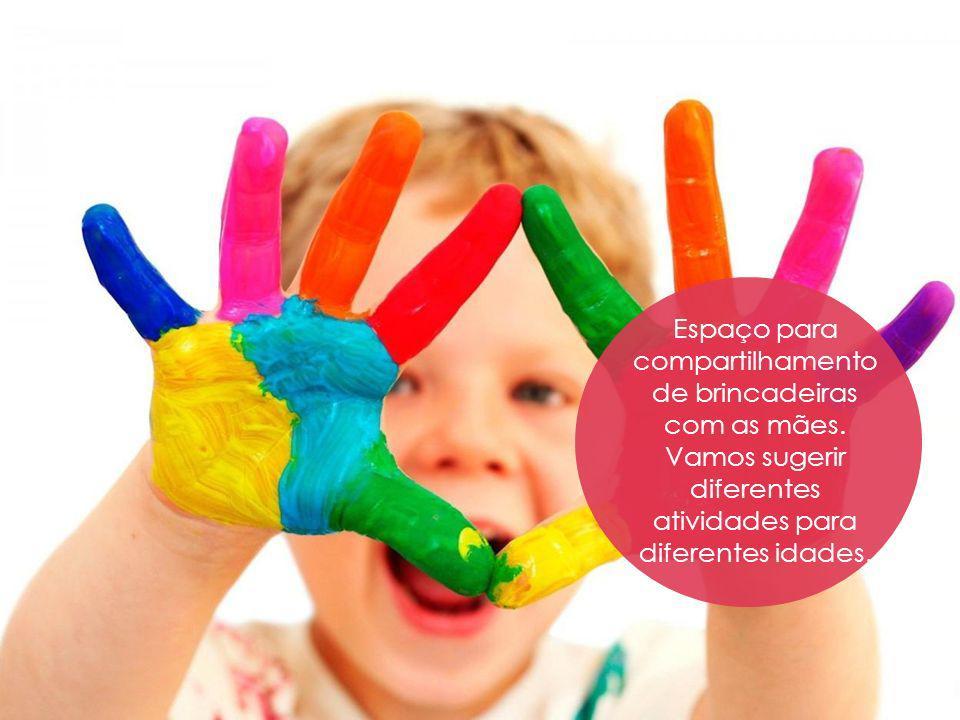 Espaço para compartilhamento de brincadeiras com as mães. Vamos sugerir diferentes atividades para diferentes idades.
