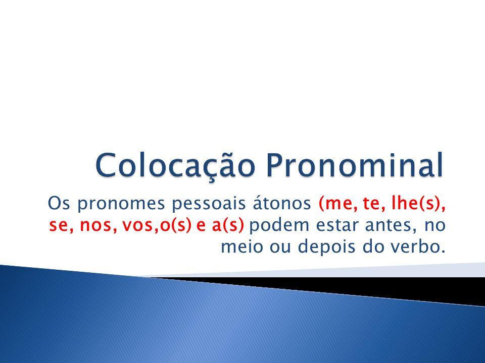 Os pronomes pessoais átonos (me, te, lhe(s), se, nos, vos,o(s) e a(s) podem estar antes, no meio ou depois do verbo.