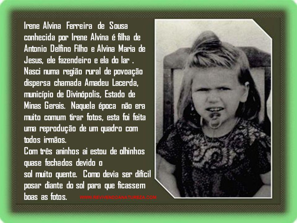 Irene Alvina Ferreira de Sousa conhecida por Irene Alvina é filha de Antonio Delfino Filho e Alvina Maria de Jesus, ele fazendeiro e ela do lar.