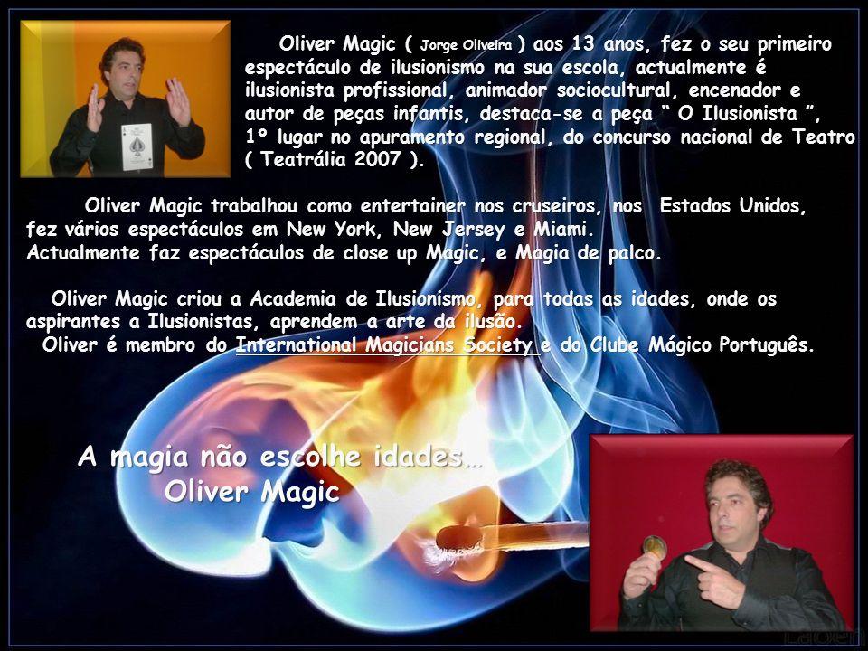 Oliver Magic ( Jorge Oliveira ) aos 13 anos, fez o seu primeiro espectáculo de ilusionismo na sua escola, actualmente é ilusionista profissional, animador sociocultural, encenador e autor de peças infantis, destaca-se a peça O Ilusionista, 1º lugar no apuramento regional, do concurso nacional de Teatro ( Teatrália 2007 ).