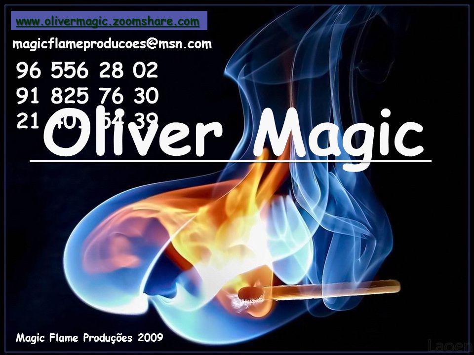 www.olivermagic.zoomshare.com magicflameproducoes@msn.com 96 556 28 02 91 825 76 30 21 401 54 39 Oliver Magic Magic Flame Produções 2009 ___________________________