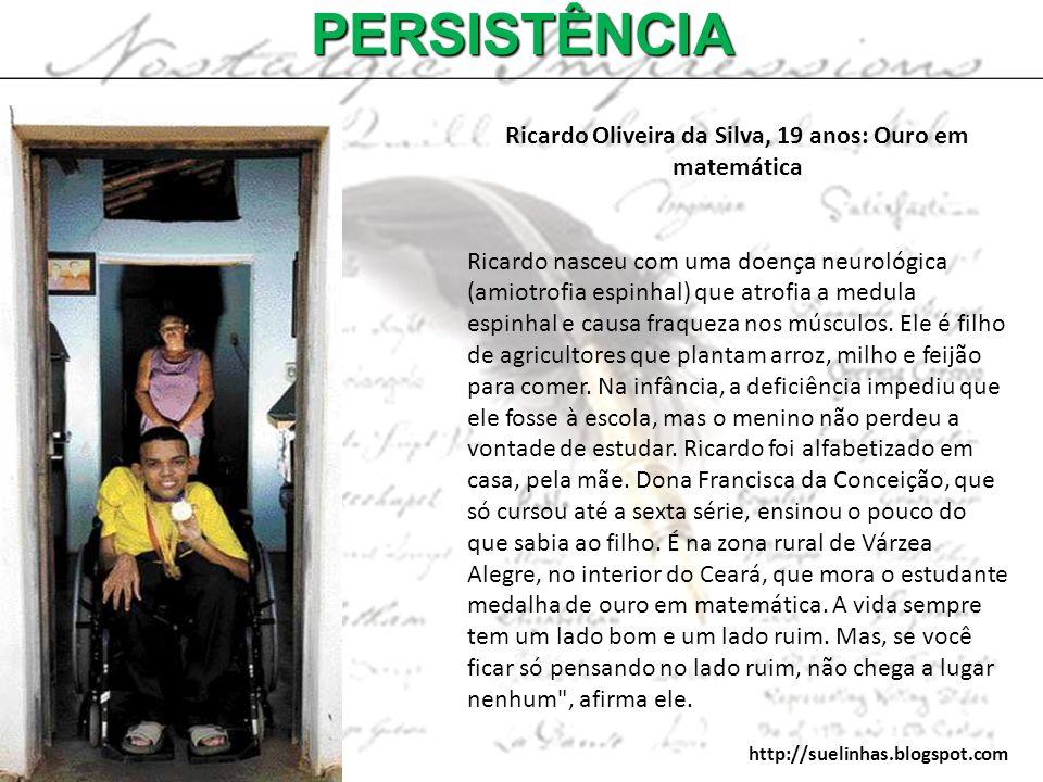 PERSISTÊNCIA Ricardo Oliveira da Silva, 19 anos: Ouro em matemática Ricardo nasceu com uma doença neurológica (amiotrofia espinhal) que atrofia a medu