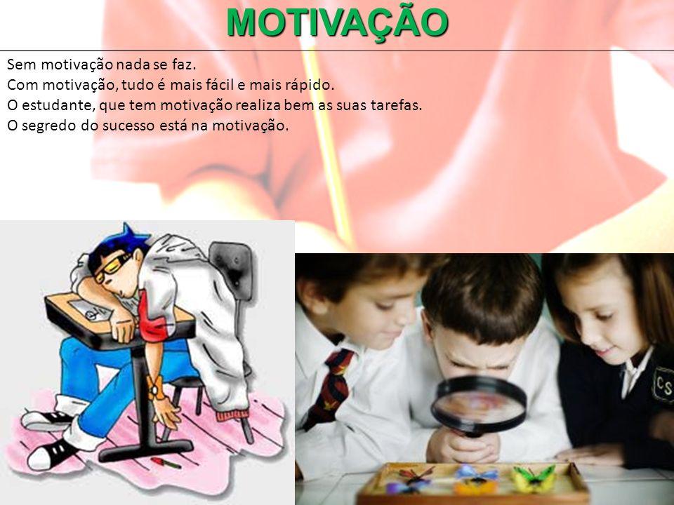 MOTIVAÇÃO Sem motivação nada se faz. Com motivação, tudo é mais fácil e mais rápido. O estudante, que tem motivação realiza bem as suas tarefas. O seg