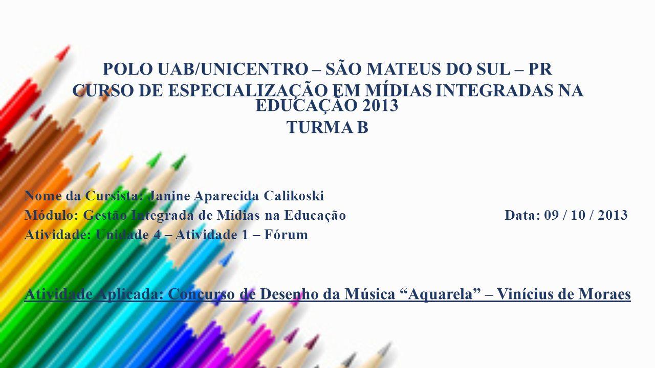 POLO UAB/UNICENTRO – SÃO MATEUS DO SUL – PR CURSO DE ESPECIALIZAÇÃO EM MÍDIAS INTEGRADAS NA EDUCAÇÃO 2013 TURMA B Nome da Cursista: Janine Aparecida Calikoski Módulo: Gestão Integrada de Mídias na Educação Data: 09 / 10 / 2013 Atividade: Unidade 4 – Atividade 1 – Fórum Atividade Aplicada: Concurso de Desenho da Música Aquarela – Vinícius de Moraes