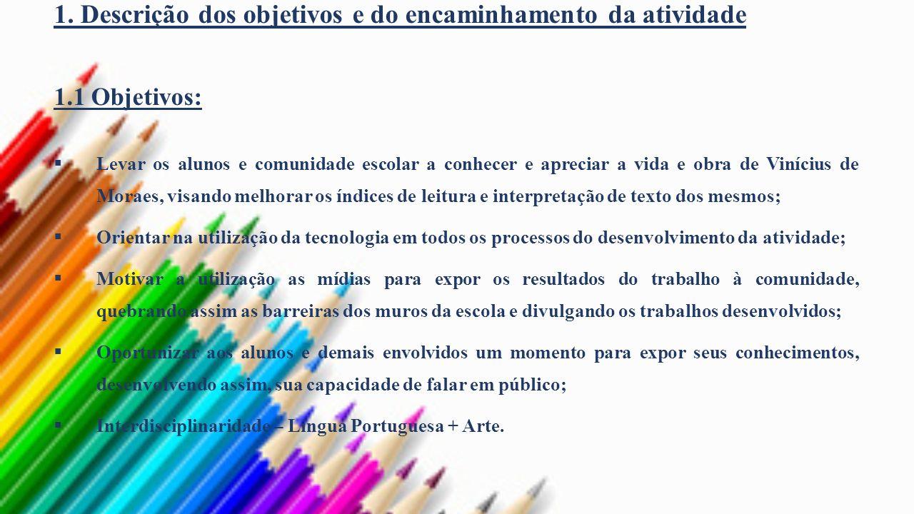 1. Descrição dos objetivos e do encaminhamento da atividade 1.1 Objetivos: Levar os alunos e comunidade escolar a conhecer e apreciar a vida e obra de