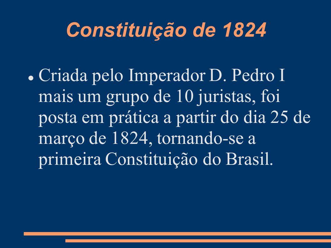 Constituição de 1824 Criada pelo Imperador D. Pedro I mais um grupo de 10 juristas, foi posta em prática a partir do dia 25 de março de 1824, tornando