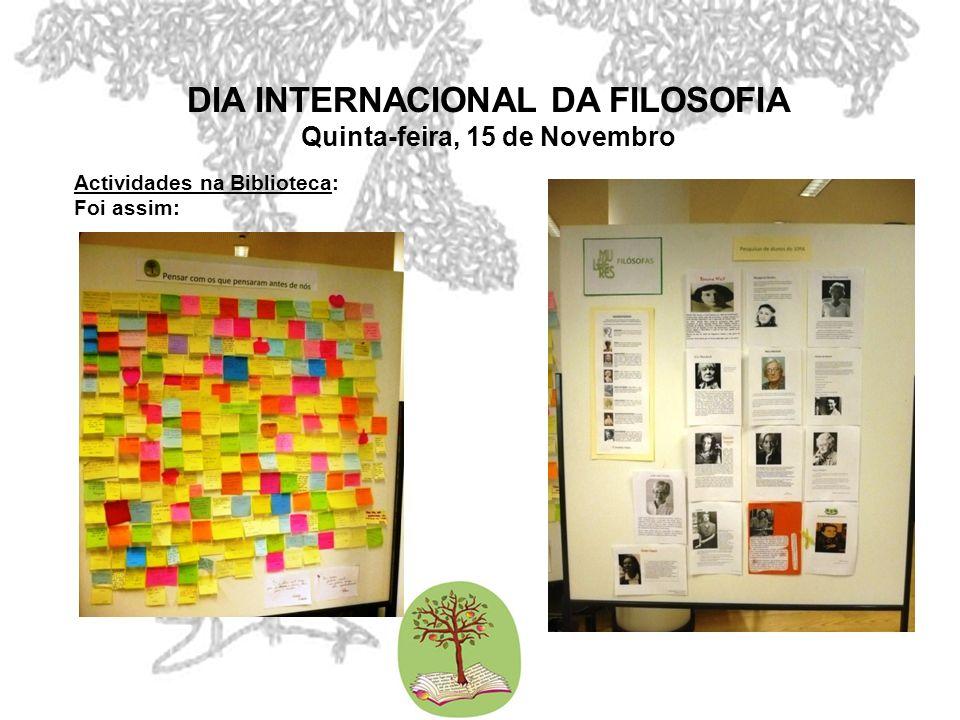 DIA INTERNACIONAL DA FILOSOFIA Quinta-feira, 15 de Novembro Actividades na Biblioteca: Foi assim: