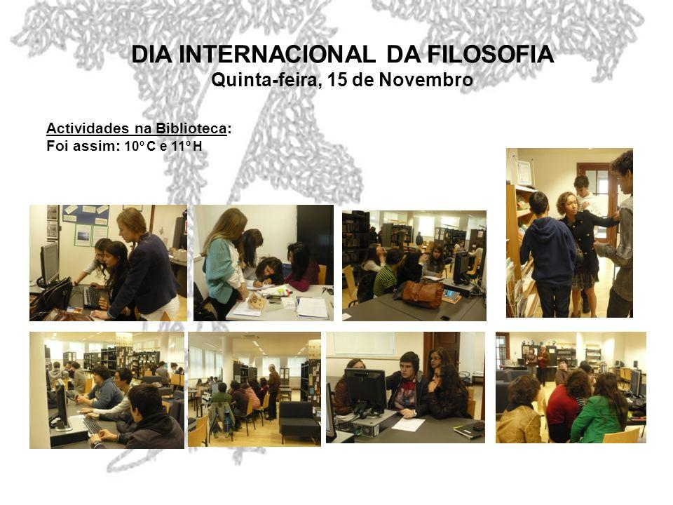 DIA INTERNACIONAL DA FILOSOFIA Quinta-feira, 15 de Novembro Actividades na Biblioteca: Foi assim: 10º C e 11º H