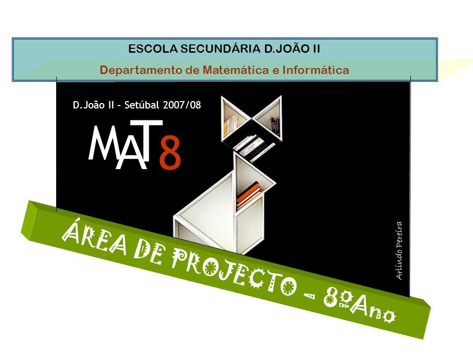 ESCOLA SECUNDÁRIA D.JOÃO II Departamento de Matemática e Informática Á R E A D E P R O J E C T O – 8 º A n o M A T 8 D.João II – Setúbal 2007/08 Arlindo Pereira