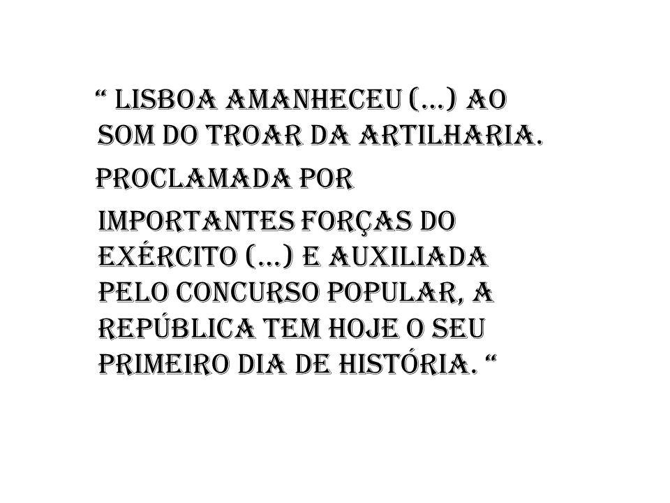 Lisboa amanheceu (…) ao som do troar da artilharia. Proclamada por importantes forças do exército (…) e auxiliada pelo concurso popular, a República t