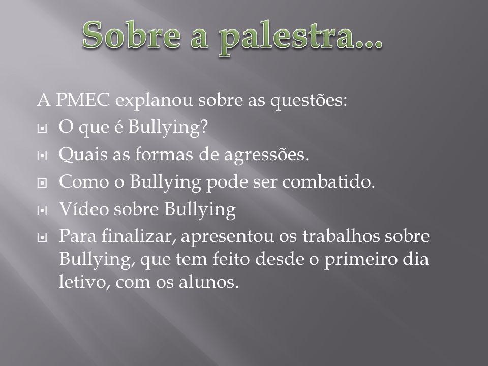 A PMEC explanou sobre as questões: O que é Bullying? Quais as formas de agressões. Como o Bullying pode ser combatido. Vídeo sobre Bullying Para final