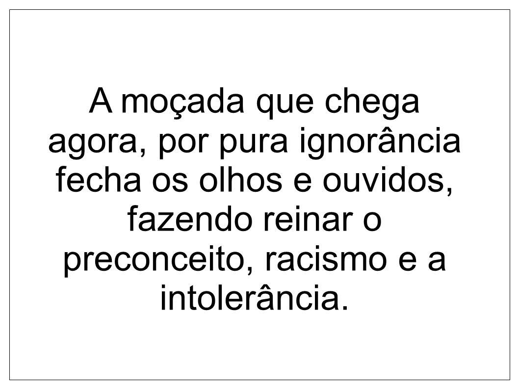 A moçada que chega agora, por pura ignorância fecha os olhos e ouvidos, fazendo reinar o preconceito, racismo e a intolerância.