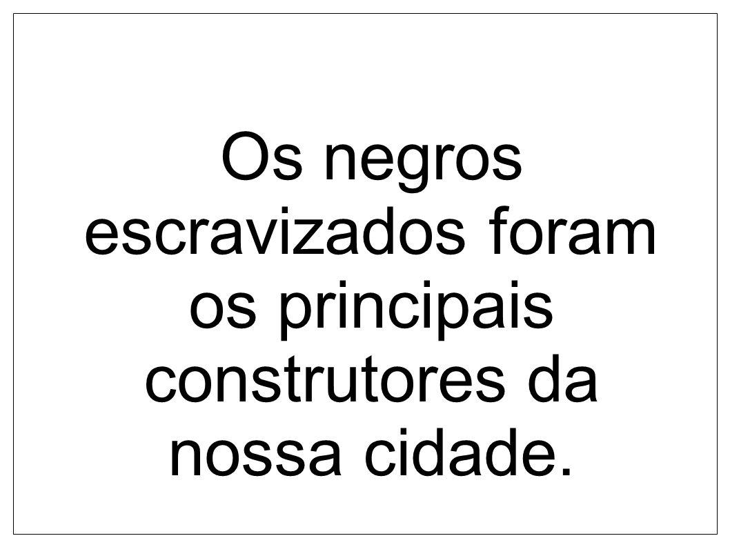 Os negros escravizados foram os principais construtores da nossa cidade.
