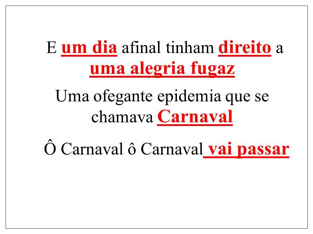 E um dia afinal tinham direito a uma alegria fugaz Uma ofegante epidemia que se chamava Carnaval Ô Carnaval ô Carnaval vai passar