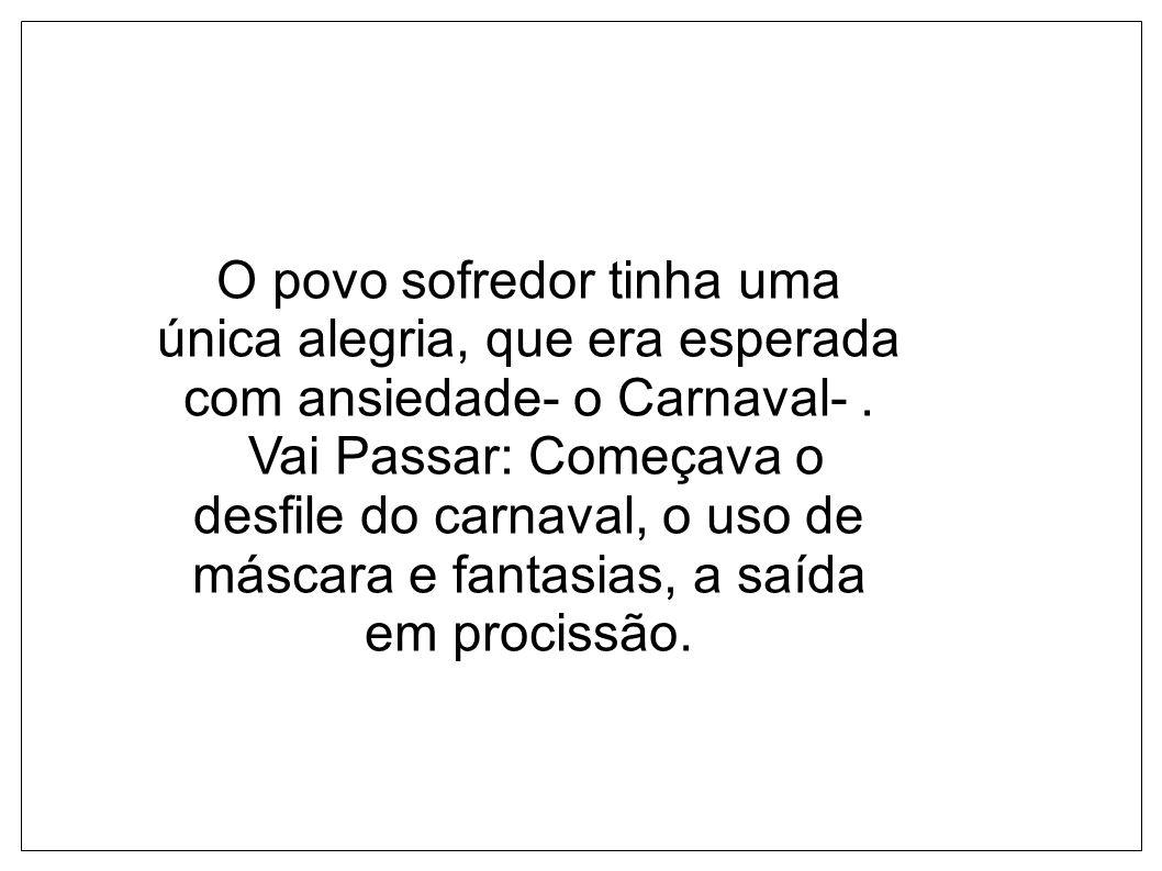 O povo sofredor tinha uma única alegria, que era esperada com ansiedade- o Carnaval-. Vai Passar: Começava o desfile do carnaval, o uso de máscara e f