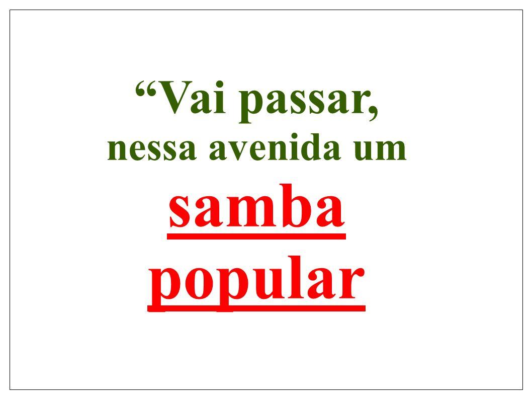 O Samba popular foi e ainda é o ritmo das expressões e opiniões dos negros e pobres, enfim, daqueles que sempre sacrificaram- se para sobreviver a margem da sociedade.