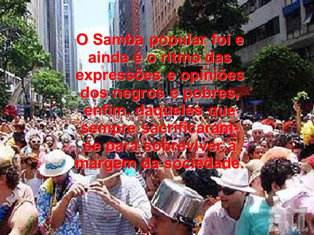 O Samba popular foi e ainda é o ritmo das expressões e opiniões dos negros e pobres, enfim, daqueles que sempre sacrificaram- se para sobreviver a mar
