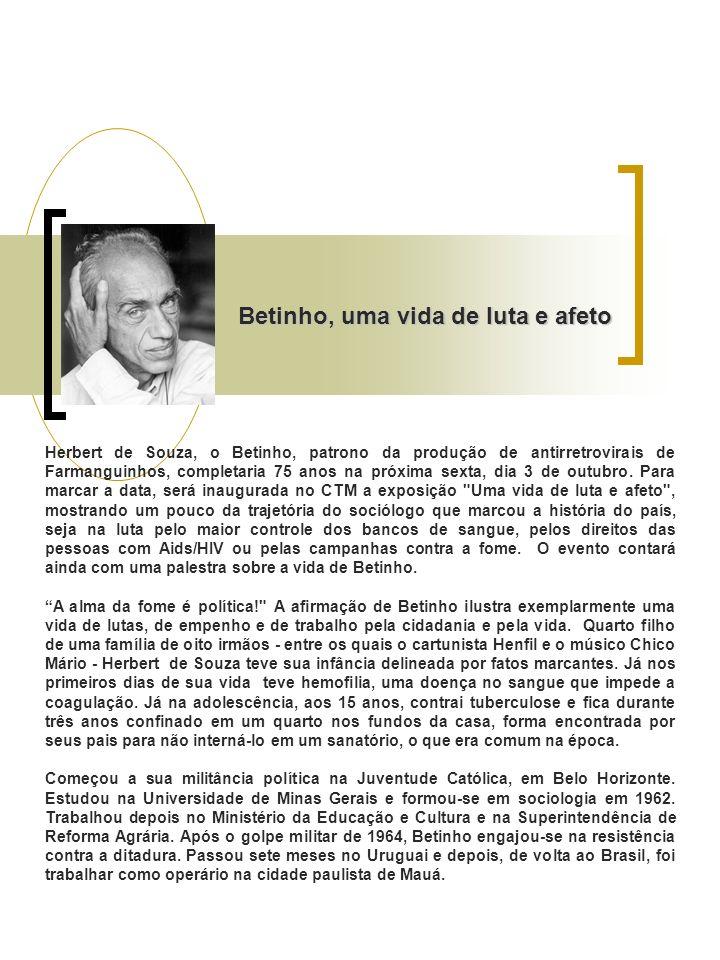 Betinho, uma vida de luta e afeto Herbert de Souza, o Betinho, patrono da produção de antirretrovirais de Farmanguinhos, completaria 75 anos na próxima sexta, dia 3 de outubro.