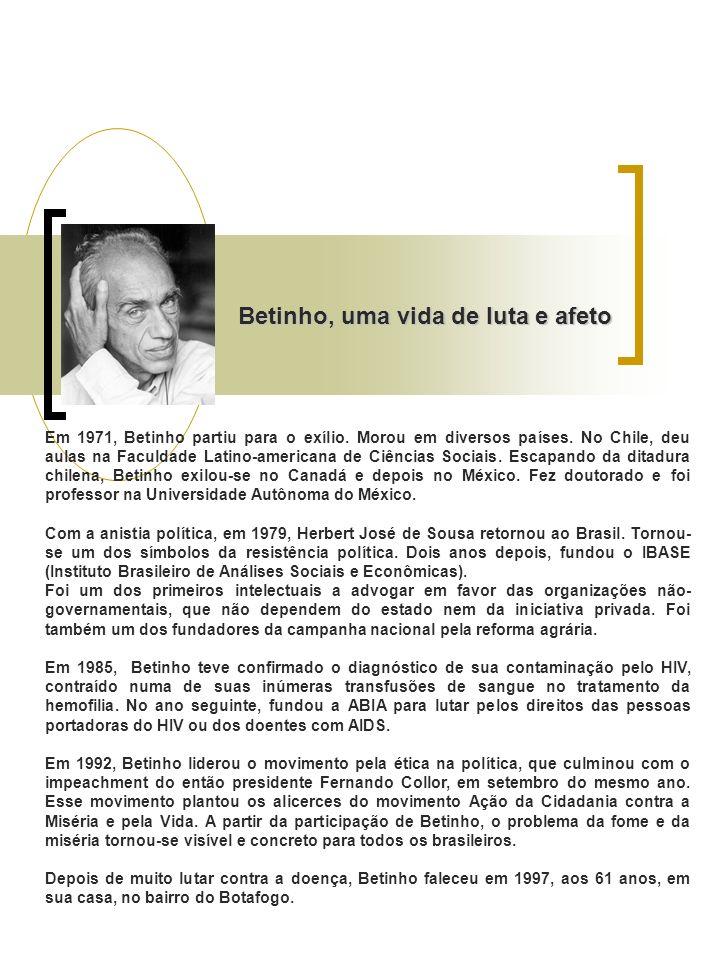 Betinho, uma vida de luta e afeto Em 1971, Betinho partiu para o exílio. Morou em diversos países. No Chile, deu aulas na Faculdade Latino-americana d