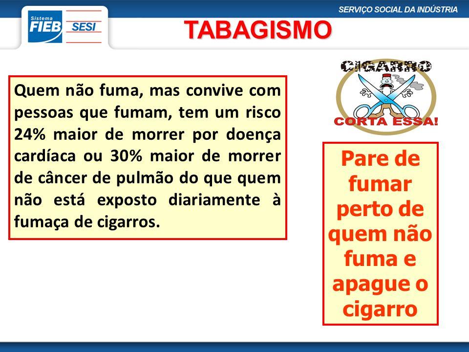 TABAGISMO Quem não fuma, mas convive com pessoas que fumam, tem um risco 24% maior de morrer por doença cardíaca ou 30% maior de morrer de câncer de p