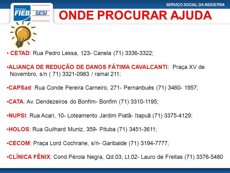 ONDE PROCURAR AJUDA CETAD: Rua Pedro Lessa, 123- Canela (71) 3336-3322; ALIANÇA DE REDUÇÃO DE DANOS FÁTIMA CAVALCANTI: Praça XV de Novembro, s/n ( 71)