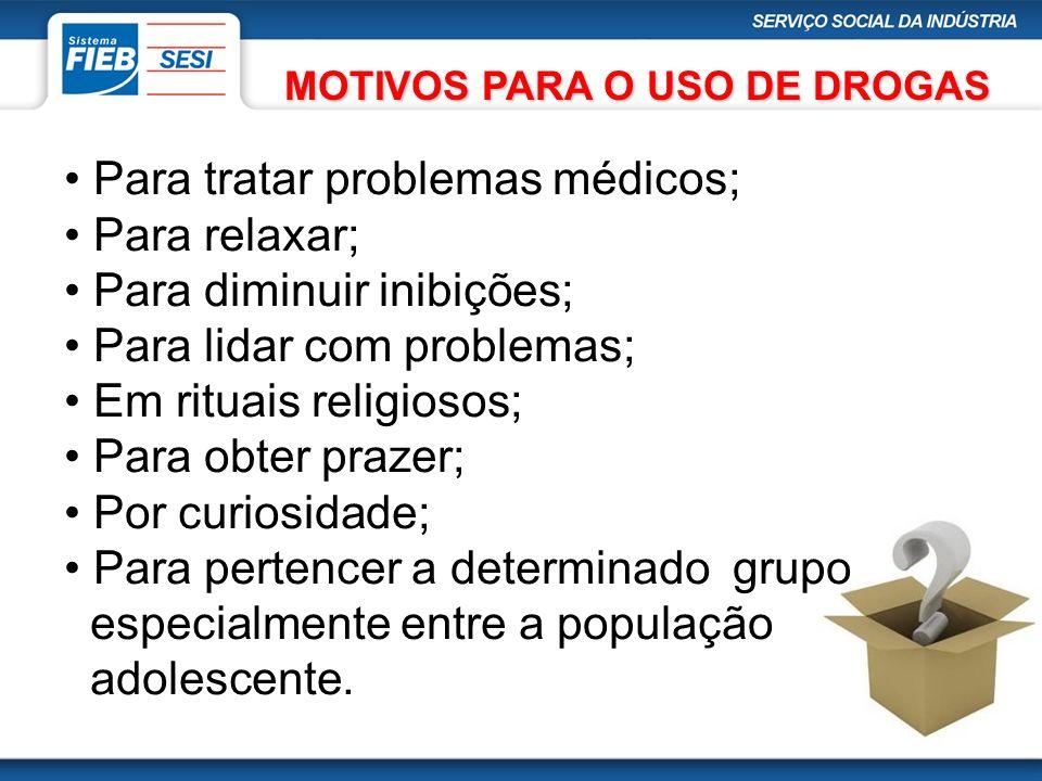 MOTIVOS PARA O USO DE DROGAS Para tratar problemas médicos; Para relaxar; Para diminuir inibições; Para lidar com problemas; Em rituais religiosos; Pa