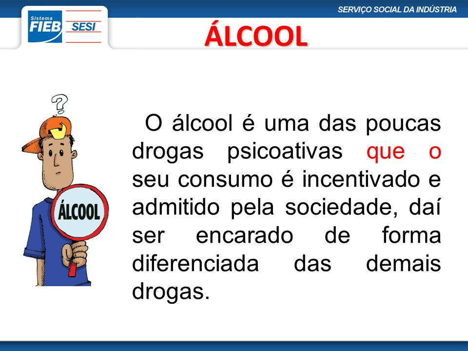 ÁLCOOL O álcool é uma das poucas drogas psicoativas que o seu consumo é incentivado e admitido pela sociedade, daí ser encarado de forma diferenciada